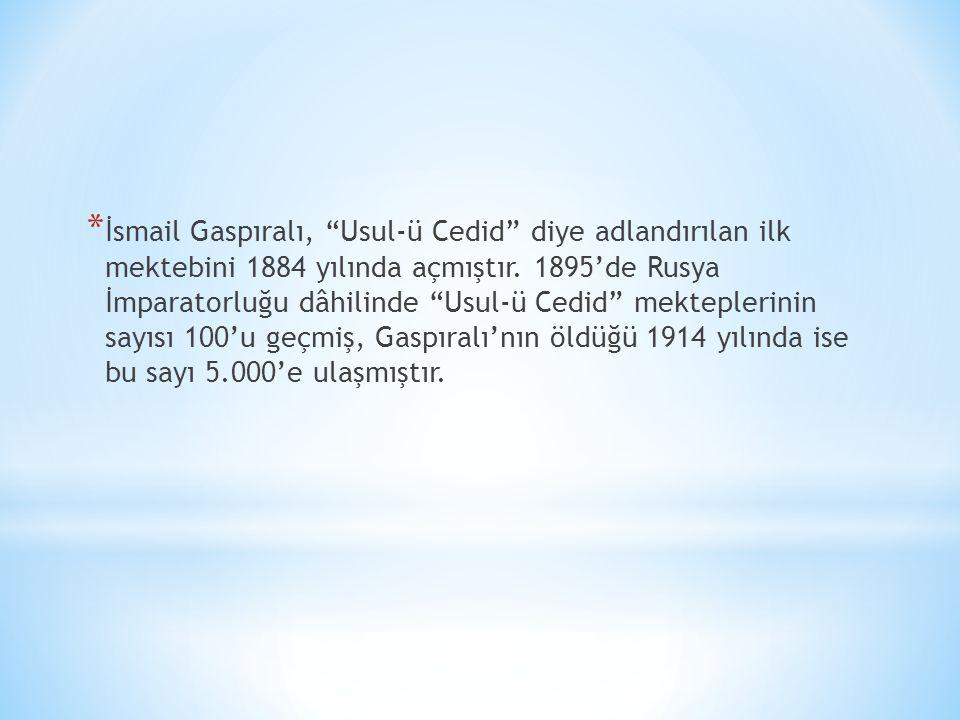 """* İsmail Gaspıralı, """"Usul-ü Cedid"""" diye adlandırılan ilk mektebini 1884 yılında açmıştır. 1895'de Rusya İmparatorluğu dâhilinde """"Usul-ü Cedid"""" mektepl"""