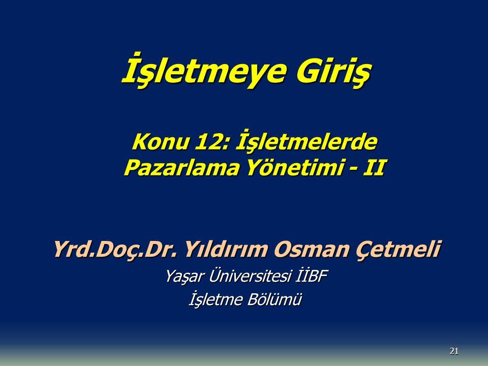 21 İşletmeye Giriş Konu 12: İşletmelerde Pazarlama Yönetimi - II Yrd.Doç.Dr. Yıldırım Osman Çetmeli Yaşar Üniversitesi İİBF İşletme Bölümü