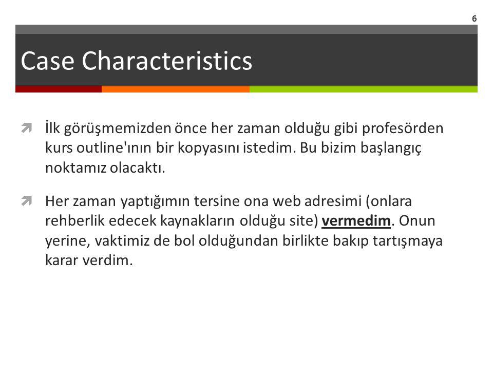 Case Characteristics 6  İlk görüşmemizden önce her zaman olduğu gibi profesörden kurs outline ının bir kopyasını istedim.
