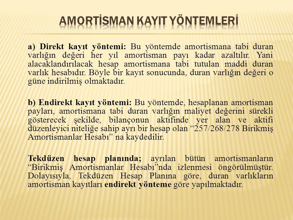 a) Direkt kayıt yöntemi: Bu yöntemde amortismana tabi duran varlığın değeri her yıl amortisman payı kadar azaltılır.