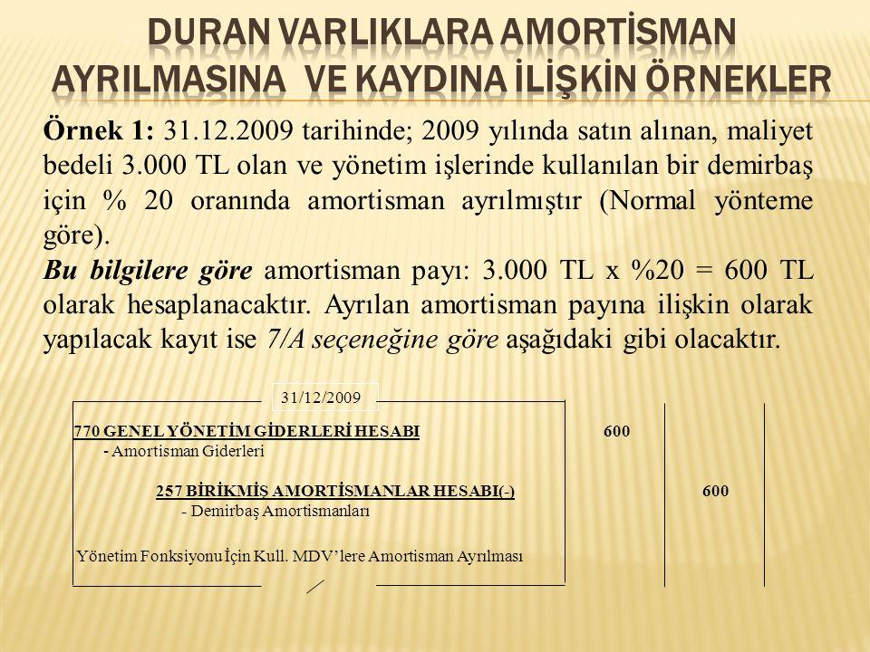 Örnek 1: 31.12.2009 tarihinde; 2009 yılında satın alınan, maliyet bedeli 3.000 TL olan ve yönetim işlerinde kullanılan bir demirbaş için % 20 oranında amortisman ayrılmıştır (Normal yönteme göre).