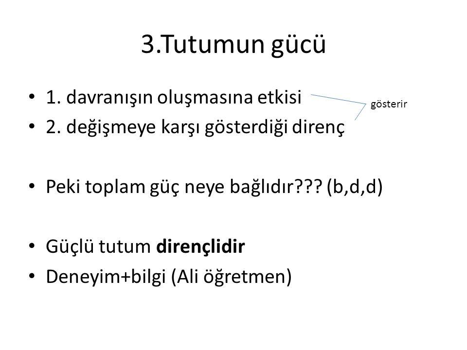 3.Tutumun gücü 1. davranışın oluşmasına etkisi 2. değişmeye karşı gösterdiği direnç Peki toplam güç neye bağlıdır??? (b,d,d) Güçlü tutum dirençlidir D