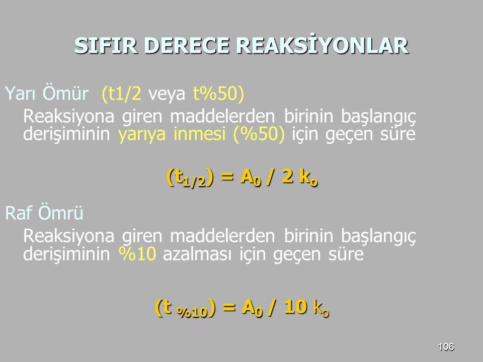 106 SIFIR DERECE REAKSİYONLAR Yarı Ömür (t1/2 veya t%50) Reaksiyona giren maddelerden birinin başlangıç derişiminin yarıya inmesi (%50) için geçen sür