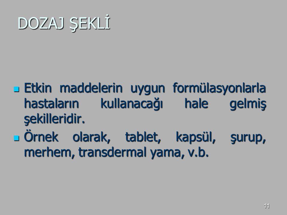 11 DOZAJ ŞEKLİ Etkin maddelerin uygun formülasyonlarla hastaların kullanacağı hale gelmiş şekilleridir. Etkin maddelerin uygun formülasyonlarla hastal