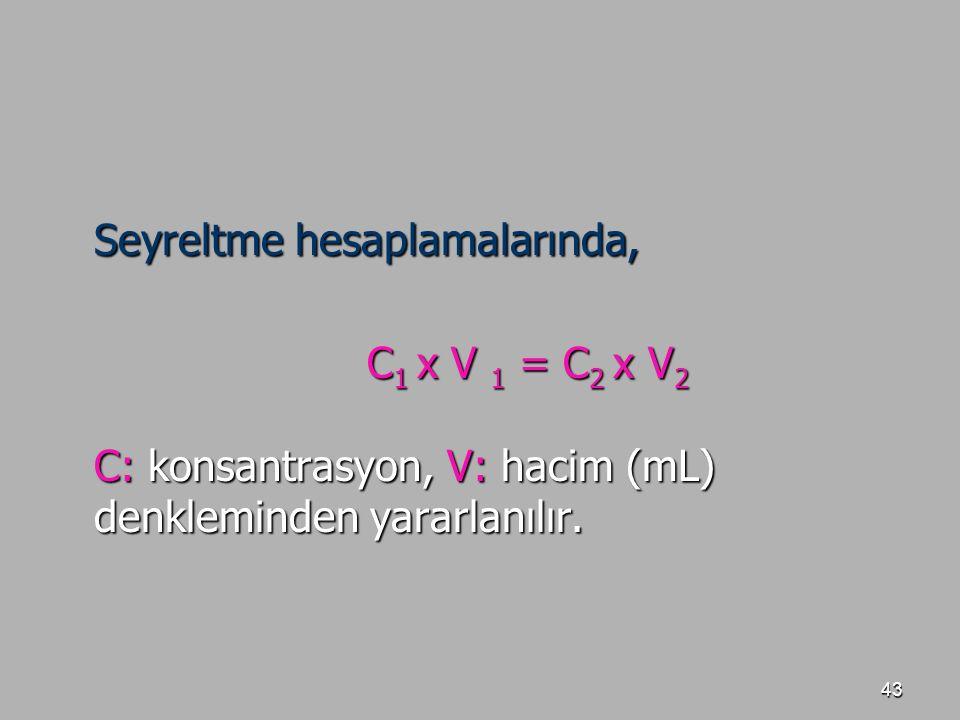 43 Seyreltme hesaplamalarında, C 1 x V 1 = C 2 x V 2 C: konsantrasyon, V: hacim (mL) denkleminden yararlanılır.