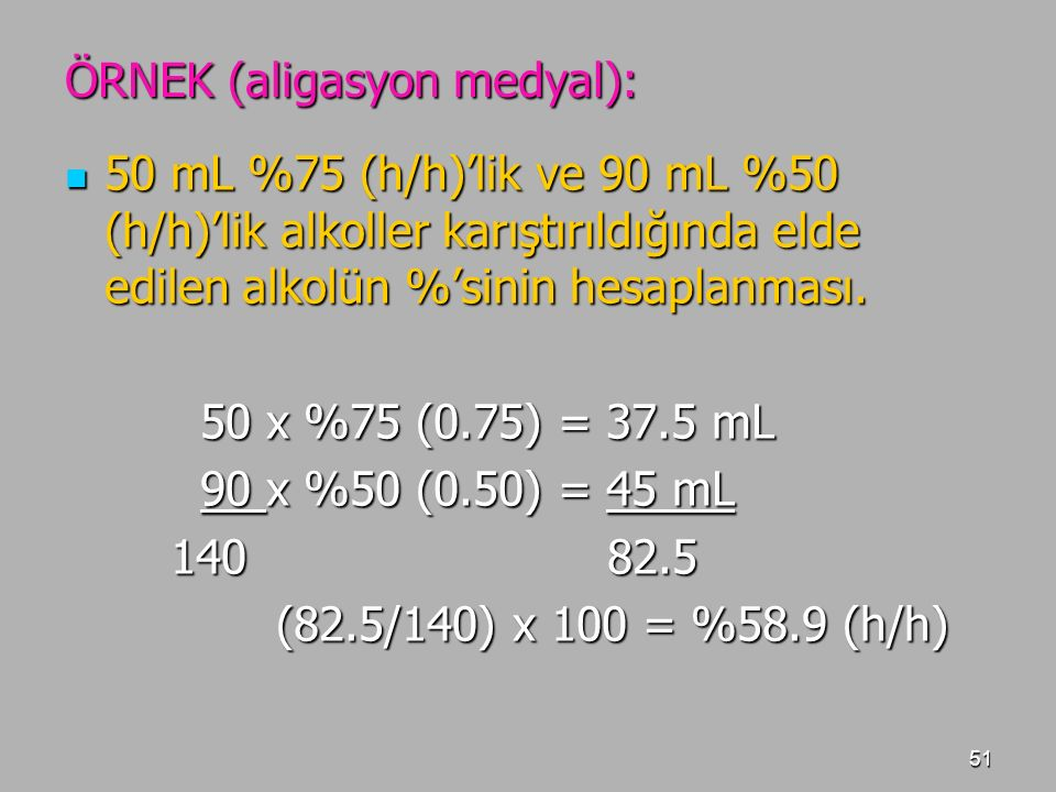 51 ÖRNEK (aligasyon medyal): 50 mL %75 (h/h)'lik ve 90 mL %50 (h/h)'lik alkoller karıştırıldığında elde edilen alkolün %'sinin hesaplanması. 50 mL %75