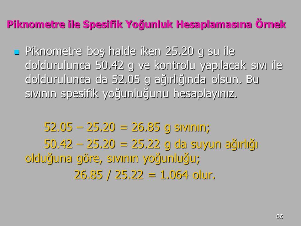 56 Piknometre ile Spesifik Yoğunluk Hesaplamasına Örnek Piknometre boş halde iken 25.20 g su ile doldurulunca 50.42 g ve kontrolu yapılacak sıvı ile d