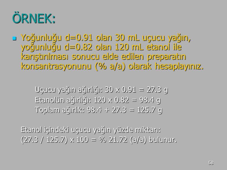 58 ÖRNEK: Yoğunluğu d=0.91 olan 30 mL uçucu yağın, yoğunluğu d=0.82 olan 120 mL etanol ile karıştırılması sonucu elde edilen preparatın konsantrasyonu