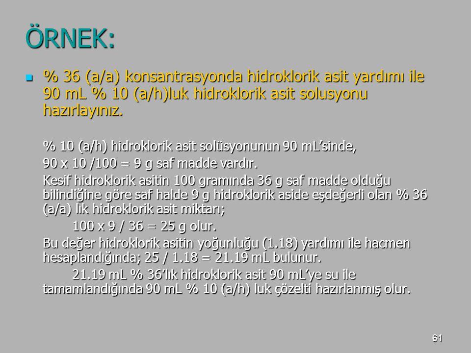 61 ÖRNEK: % 36 (a/a) konsantrasyonda hidroklorik asit yardımı ile 90 mL % 10 (a/h)luk hidroklorik asit solusyonu hazırlayınız. % 36 (a/a) konsantrasyo