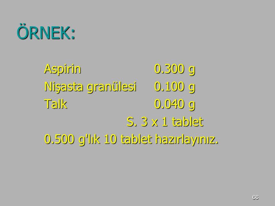 66 ÖRNEK: Aspirin0.300 g Nişasta granülesi0.100 g Talk0.040 g S. 3 x 1 tablet 0.500 g'lık 10 tablet hazırlayınız.