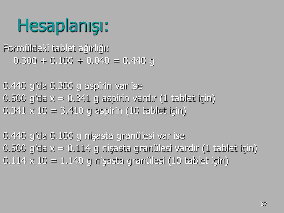 67 Hesaplanışı: Formüldeki tablet ağırlığı: 0.300 + 0.100 + 0.040 = 0.440 g 0.440 g'da 0.300 g aspirin var ise 0.500 g'da x = 0.341 g aspirin vardır (