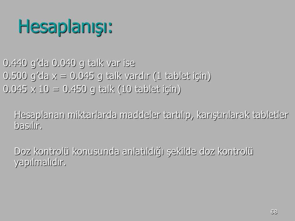 68 Hesaplanışı: 0.440 g'da 0.040 g talk var ise 0.500 g'da x = 0.045 g talk vardır (1 tablet için) 0.045 x 10 = 0.450 g talk (10 tablet için) Hesaplan