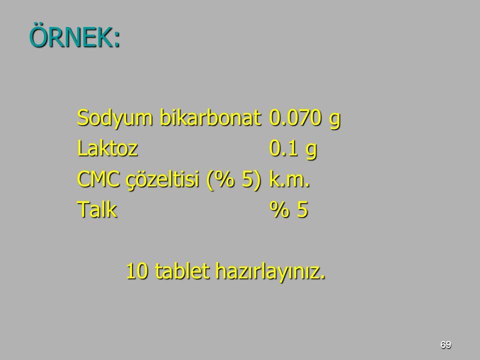 69 ÖRNEK: Sodyum bikarbonat0.070 g Laktoz0.1 g CMC çözeltisi (% 5)k.m. Talk% 5 10 tablet hazırlayınız.