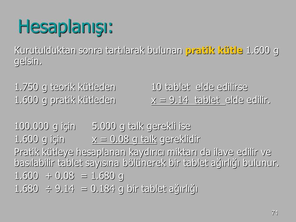 71 Hesaplanışı: Kurutulduktan sonra tartılarak bulunan pratik kütle 1.600 g gelsin. 1.750 g teorik kütleden10 tablet elde edilirse 1.600 g pratik kütl