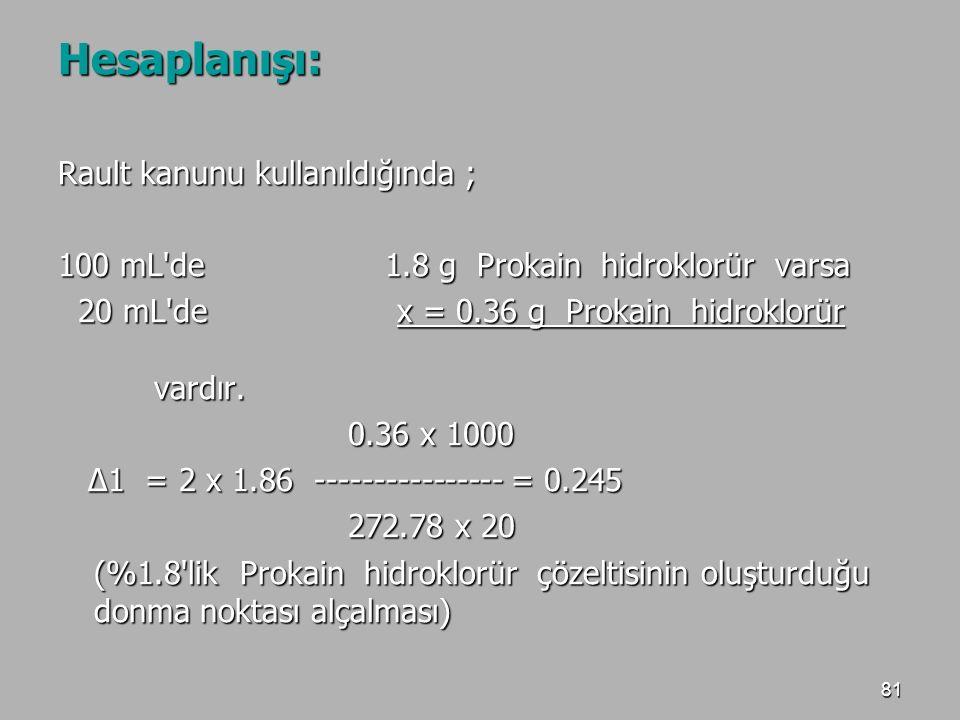 81 Hesaplanışı: Rault kanunu kullanıldığında ; 100 mL'de 1.8 g Prokain hidroklorür varsa 20 mL'de x = 0.36 g Prokain hidroklorür vardır. 20 mL'de x =