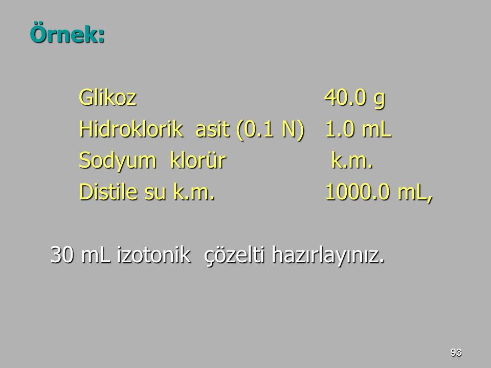 93 Örnek: Glikoz40.0 g Hidroklorik asit (0.1 N)1.0 mL Sodyum klorür k.m. Distile su k.m. 1000.0 mL, 30 mL izotonik çözelti hazırlayınız. 30 mL izotoni
