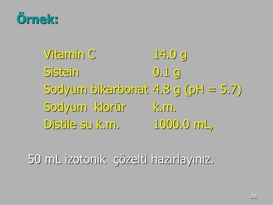 98 Örnek: Vitamin C14.0 g Sistein0.1 g Sodyum bikarbonat4.8 g (pH = 5.7) Sodyum klorürk.m. Distile su k.m.1000.0 mL, 50 mL izotonik çözelti hazırlayın