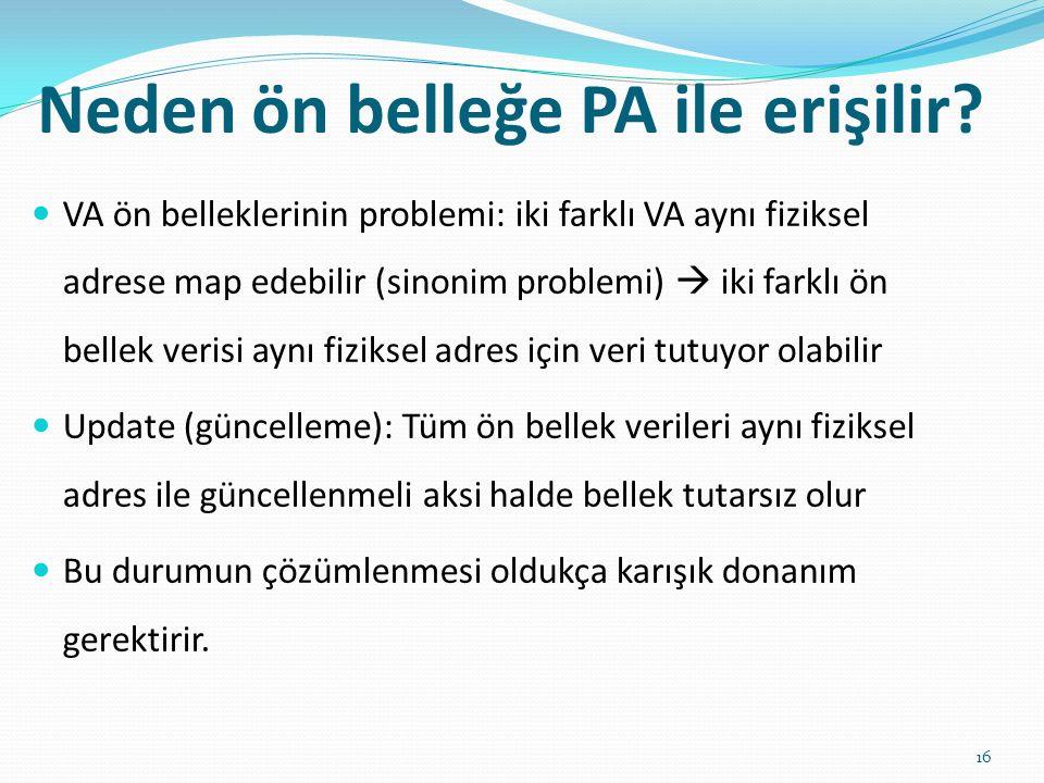 Neden ön belleğe PA ile erişilir? 16 VA ön belleklerinin problemi: iki farklı VA aynı fiziksel adrese map edebilir (sinonim problemi)  iki farklı ön
