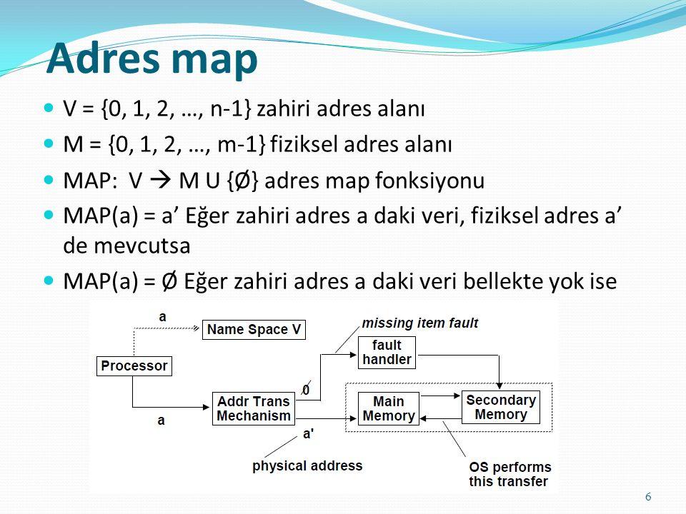 Adres map 6 V = {0, 1, 2, …, n-1} zahiri adres alanı M = {0, 1, 2, …, m-1} fiziksel adres alanı MAP: V  M U {Ø} adres map fonksiyonu MAP(a) = a' Eğer