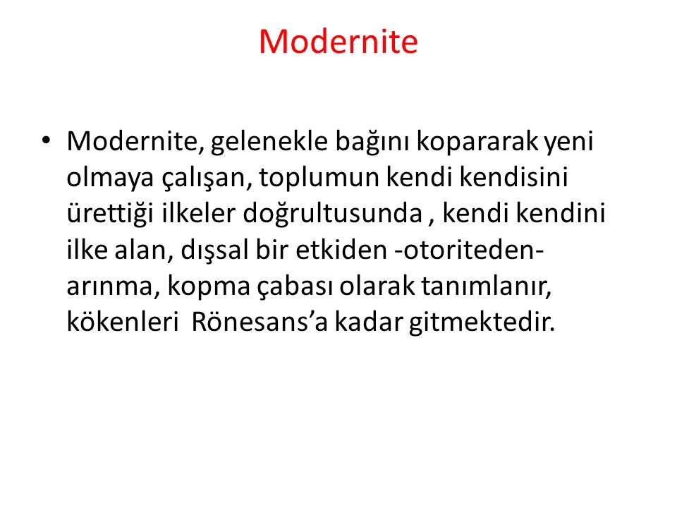 Modernite Modernite, gelenekle bağını kopararak yeni olmaya çalışan, toplumun kendi kendisini ürettiği ilkeler doğrultusunda, kendi kendini ilke alan,