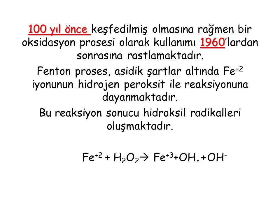 100 yıl önce 1960 100 yıl önce keşfedilmiş olmasına rağmen bir oksidasyon prosesi olarak kullanımı 1960'lardan sonrasına rastlamaktadır. Fenton proses
