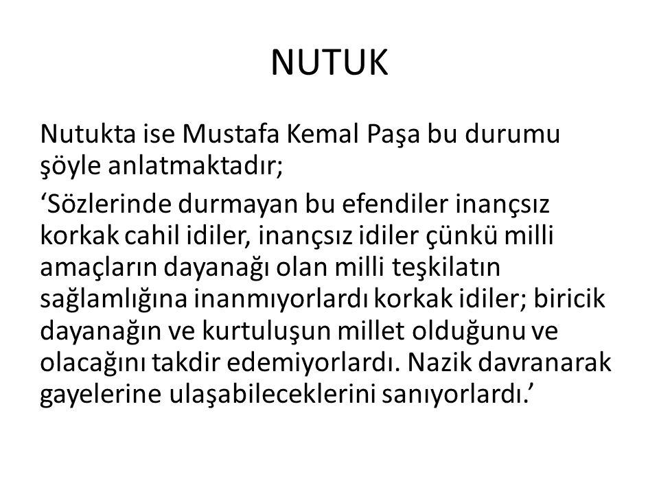 NUTUK Nutukta ise Mustafa Kemal Paşa bu durumu şöyle anlatmaktadır; 'Sözlerinde durmayan bu efendiler inançsız korkak cahil idiler, inançsız idiler çü