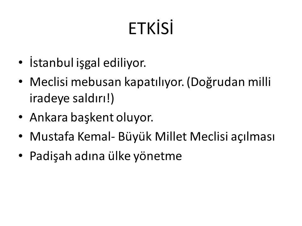 ETKİSİ İstanbul işgal ediliyor. Meclisi mebusan kapatılıyor. (Doğrudan milli iradeye saldırı!) Ankara başkent oluyor. Mustafa Kemal- Büyük Millet Mecl