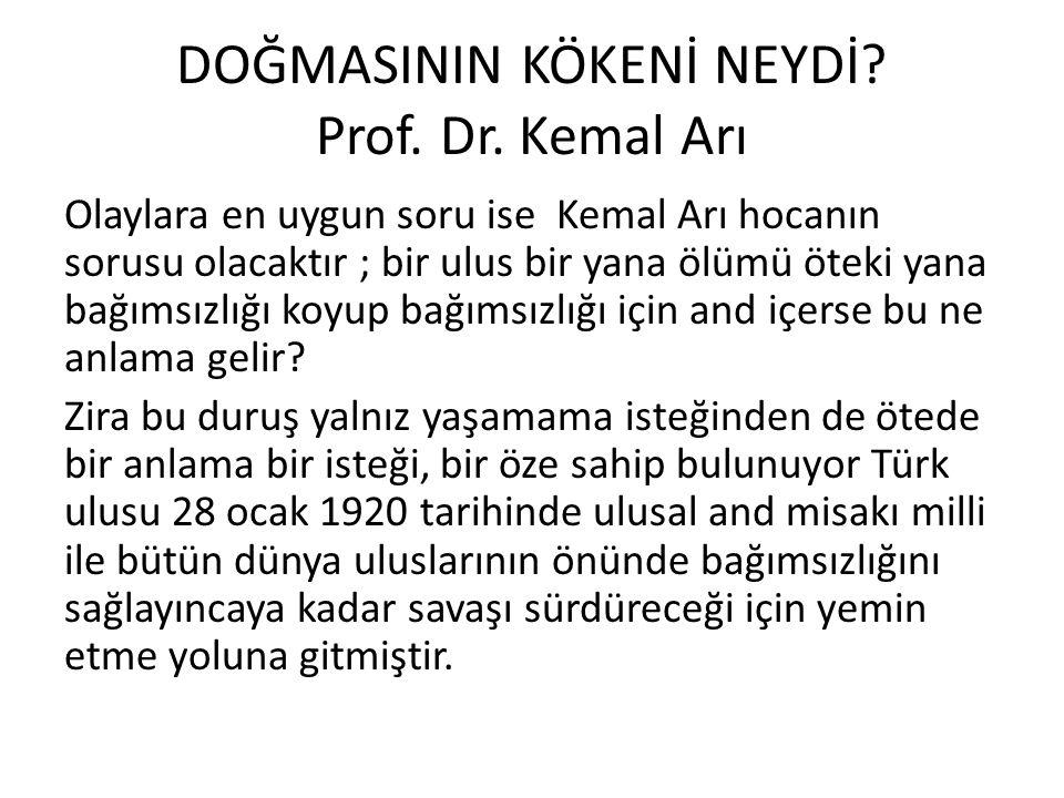 DOĞMASININ KÖKENİ NEYDİ? Prof. Dr. Kemal Arı Olaylara en uygun soru ise Kemal Arı hocanın sorusu olacaktır ; bir ulus bir yana ölümü öteki yana bağıms