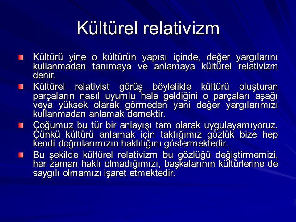 Kültürel relativizm Kültürü yine o kültürün yapısı içinde, değer yargılarını kullanmadan tanımaya ve anlamaya kültürel relativizm denir.