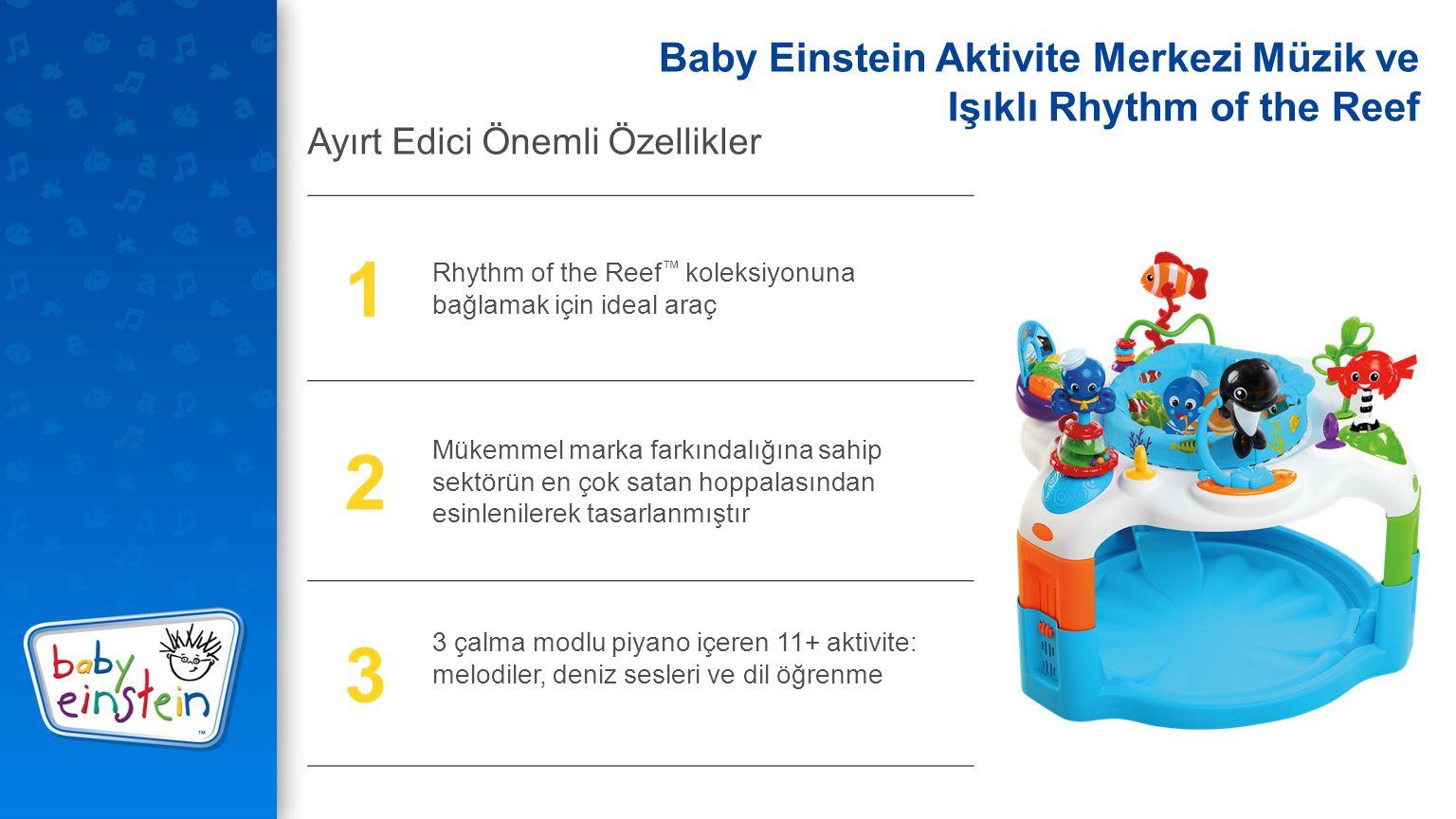 1 Rhythm of the Reef ™ koleksiyonuna bağlamak için ideal araç 2 Mükemmel marka farkındalığına sahip sektörün en çok satan hoppalasından esinlenilerek tasarlanmıştır 3 3 çalma modlu piyano içeren 11+ aktivite: melodiler, deniz sesleri ve dil öğrenme Ayırt Edici Önemli Özellikler Baby Einstein Aktivite Merkezi Müzik ve Işıklı Rhythm of the Reef