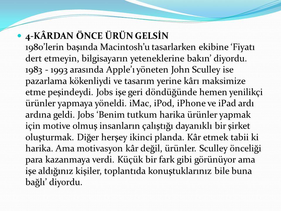 4-KÂRDAN ÖNCE ÜRÜN GELSİN 1980'lerin başında Macintosh'u tasarlarken ekibine 'Fiyatı dert etmeyin, bilgisayarın yeteneklerine bakın' diyordu.