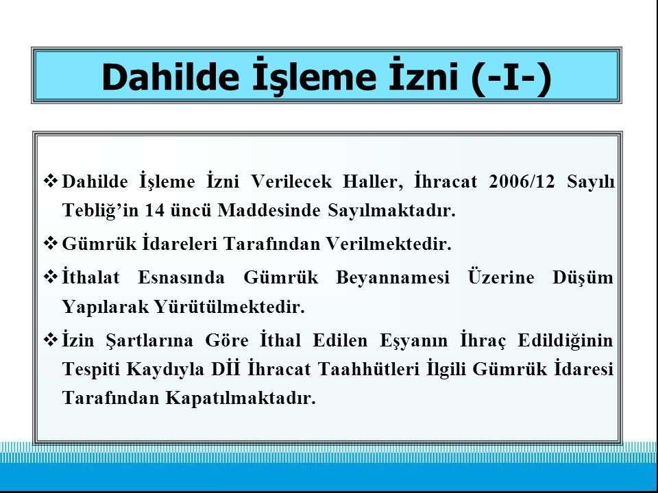 Dahilde İşleme İzni (-I-)  Dahilde İşleme İzni Verilecek Haller, İhracat 2006/12 Sayılı Tebliğ'in 14 üncü Maddesinde Sayılmaktadır.  Gümrük İdareler
