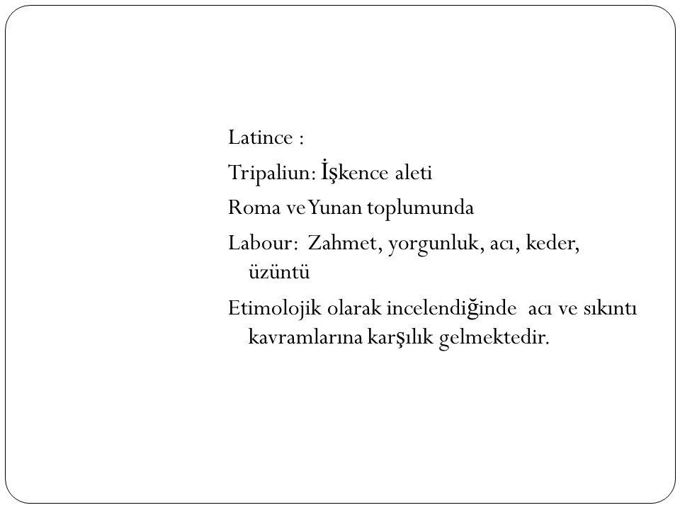 Latince : Tripaliun: İş kence aleti Roma ve Yunan toplumunda Labour: Zahmet, yorgunluk, acı, keder, üzüntü Etimolojik olarak incelendi ğ inde acı ve s
