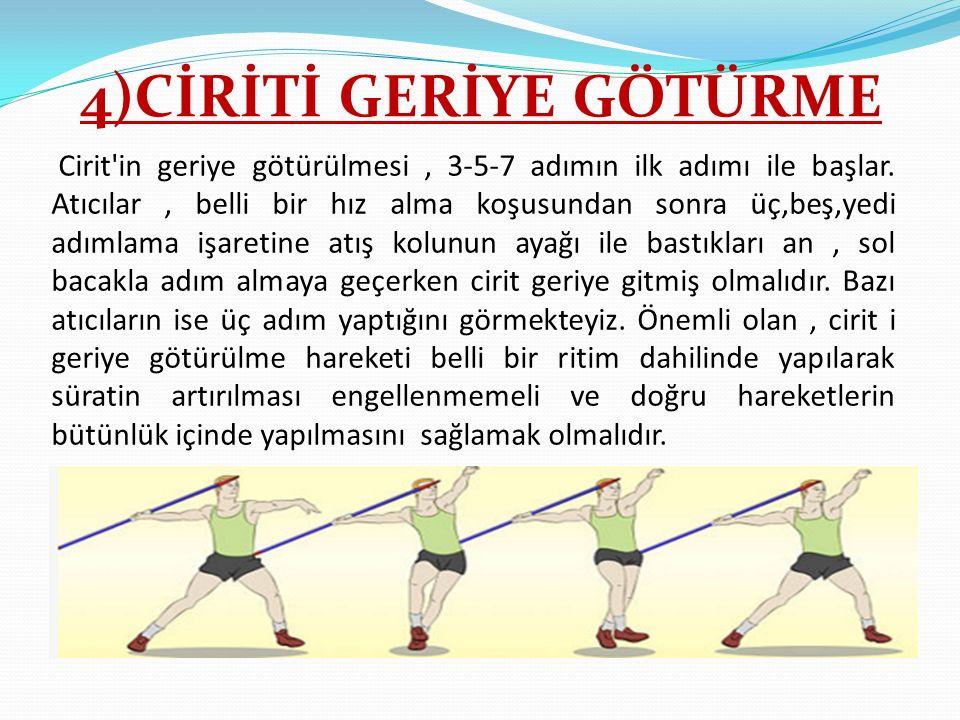 4)CİRİTİ GERİYE GÖTÜRME Cirit'in geriye götürülmesi, 3-5-7 adımın ilk adımı ile başlar. Atıcılar, belli bir hız alma koşusundan sonra üç,beş,yedi adım