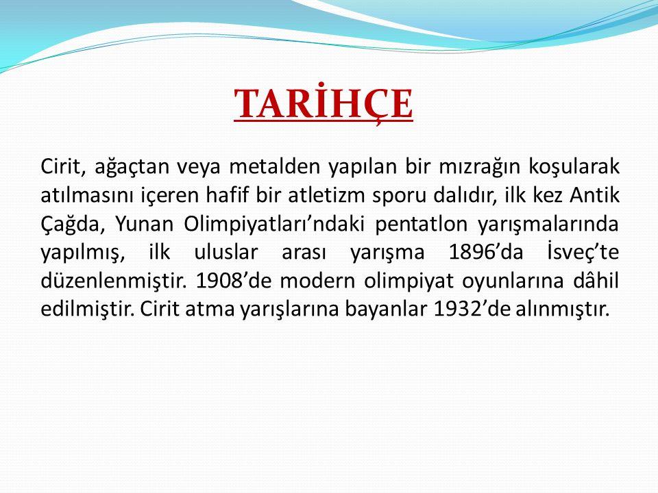 TARİHÇE Cirit, ağaçtan veya metalden yapılan bir mızrağın koşularak atılmasını içeren hafif bir atletizm sporu dalıdır, ilk kez Antik Çağda, Yunan Oli