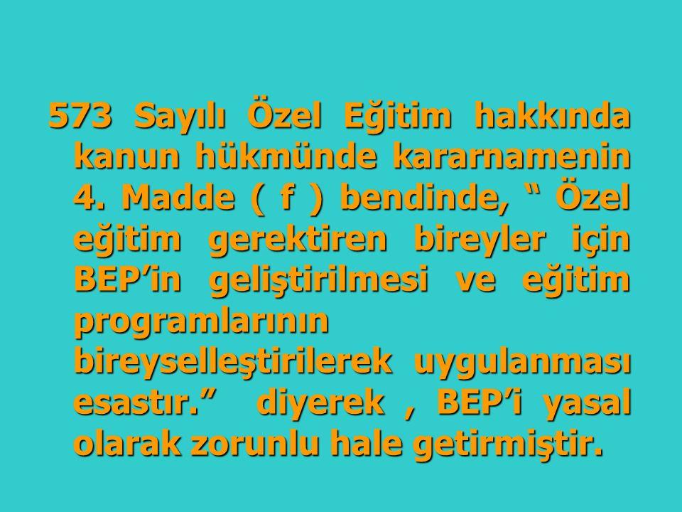 """573 Sayılı Özel Eğitim hakkında kanun hükmünde kararnamenin 4. Madde ( f ) bendinde, """" Özel eğitim gerektiren bireyler için BEP'in geliştirilmesi ve e"""