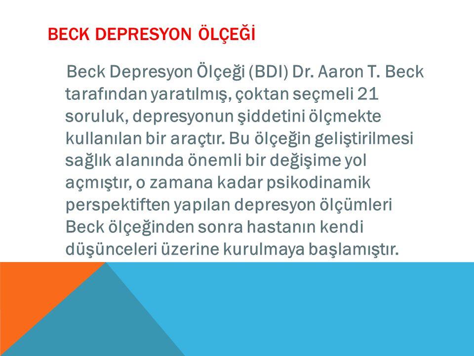BECK DEPRESYON ÖLÇEĞİ Beck Depresyon Ölçeği (BDI) Dr. Aaron T. Beck tarafından yaratılmış, çoktan seçmeli 21 soruluk, depresyonun şiddetini ölçmekte k