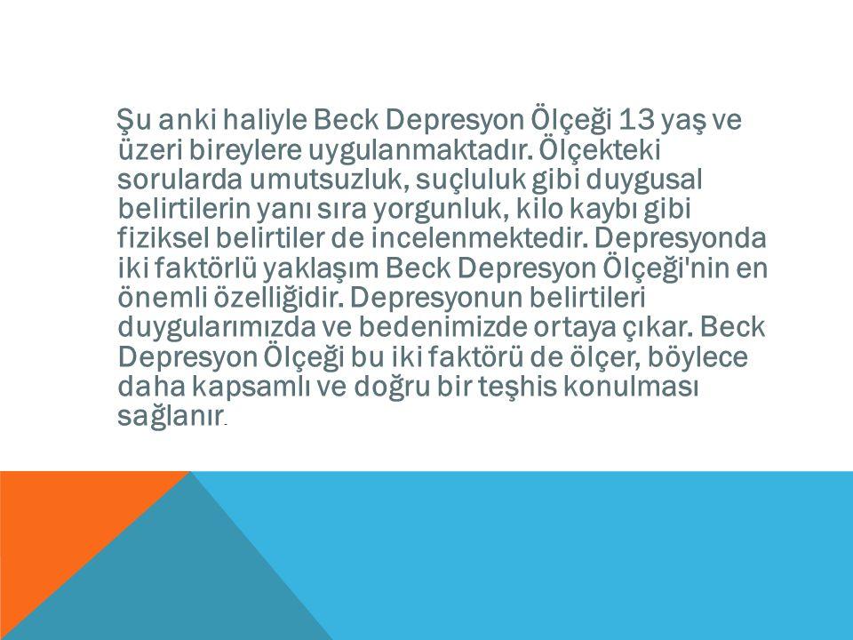Şu anki haliyle Beck Depresyon Ölçeği 13 yaş ve üzeri bireylere uygulanmaktadır. Ölçekteki sorularda umutsuzluk, suçluluk gibi duygusal belirtilerin y