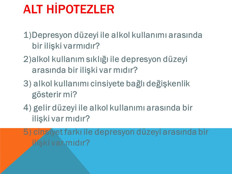 ALT HİPOTEZLER 1)Depresyon düzeyi ile alkol kullanımı arasında bir ilişki varmıdır? 2)alkol kullanım sıklığı ile depresyon düzeyi arasında bir ilişki