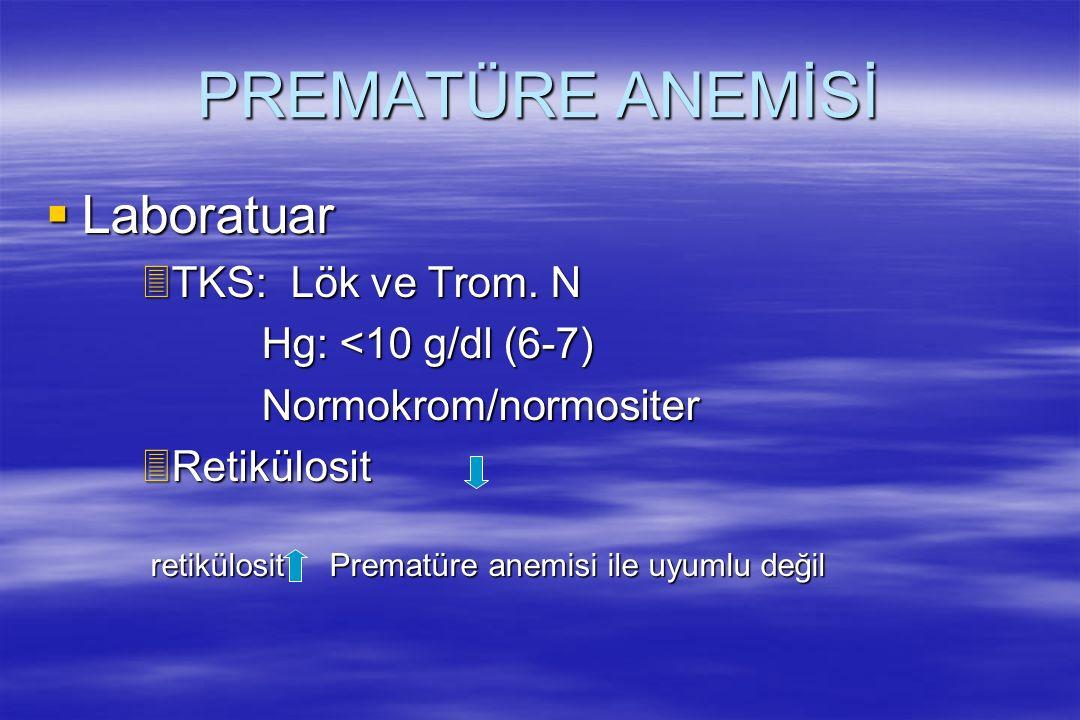 PREMATÜRE ANEMİSİ  Laboratuar 3TKS: Lök ve Trom. N Hg: <10 g/dl (6-7) Hg: <10 g/dl (6-7) Normokrom/normositer Normokrom/normositer 3Retikülosit retik