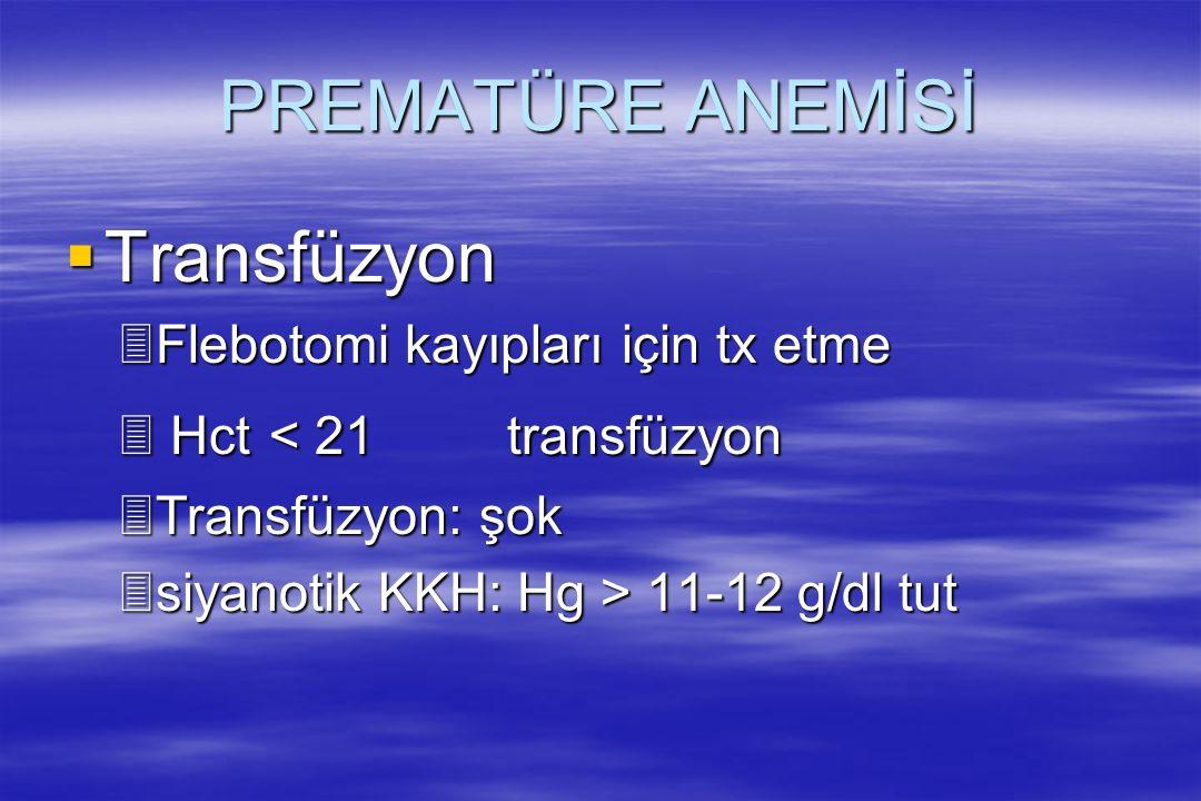 PREMATÜRE ANEMİSİ  Transfüzyon 3Flebotomi kayıpları için tx etme 3 Hct < 21 transfüzyon 3Transfüzyon: şok 3siyanotik KKH: Hg > 11-12 g/dl tut