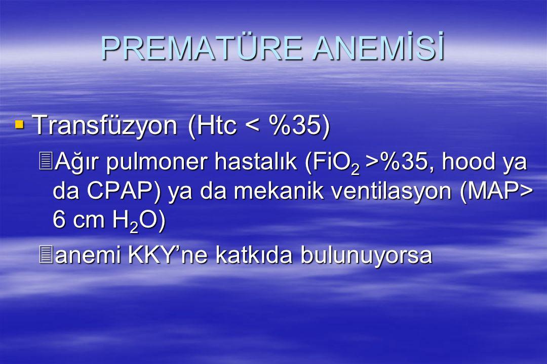 PREMATÜRE ANEMİSİ  Transfüzyon (Htc < %35) 3Ağır pulmoner hastalık (FiO 2 >%35, hood ya da CPAP) ya da mekanik ventilasyon (MAP> 6 cm H 2 O) 3anemi K