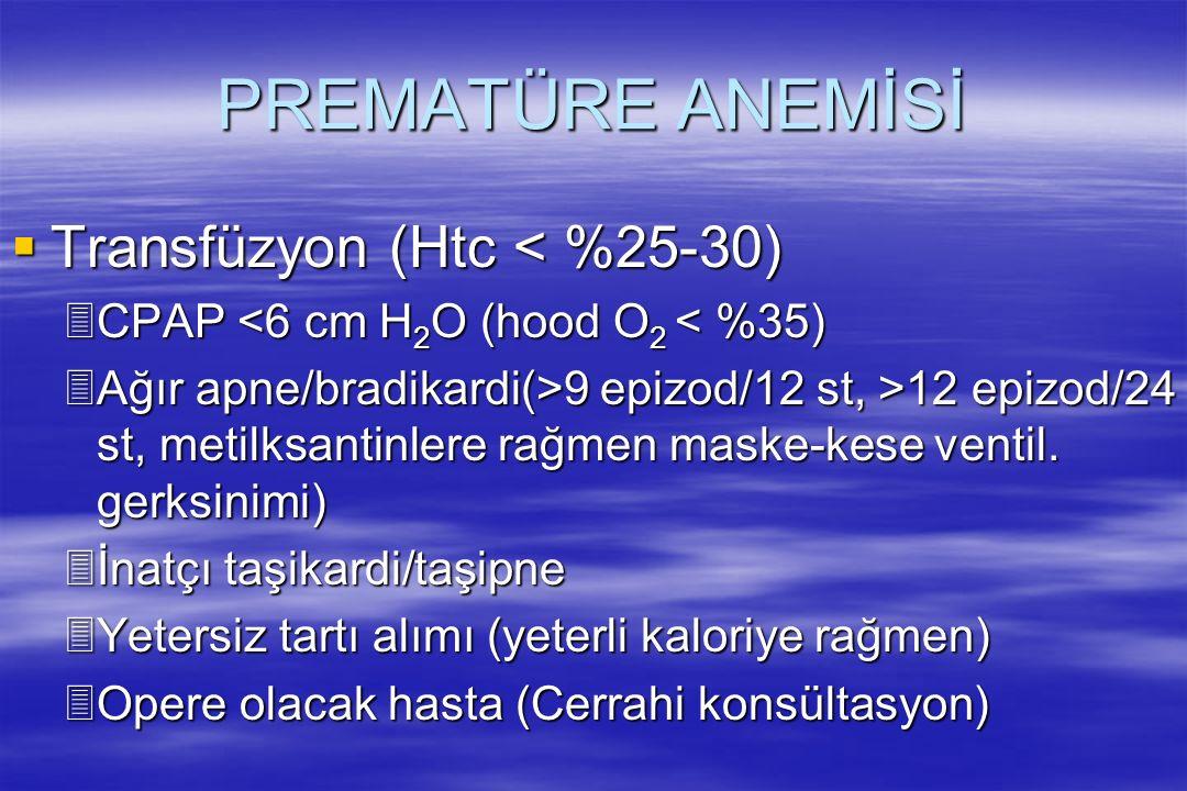 PREMATÜRE ANEMİSİ  Transfüzyon (Htc < %25-30) 3CPAP <6 cm H 2 O (hood O 2 < %35) 3Ağır apne/bradikardi(>9 epizod/12 st, >12 epizod/24 st, metilksantinlere rağmen maske-kese ventil.