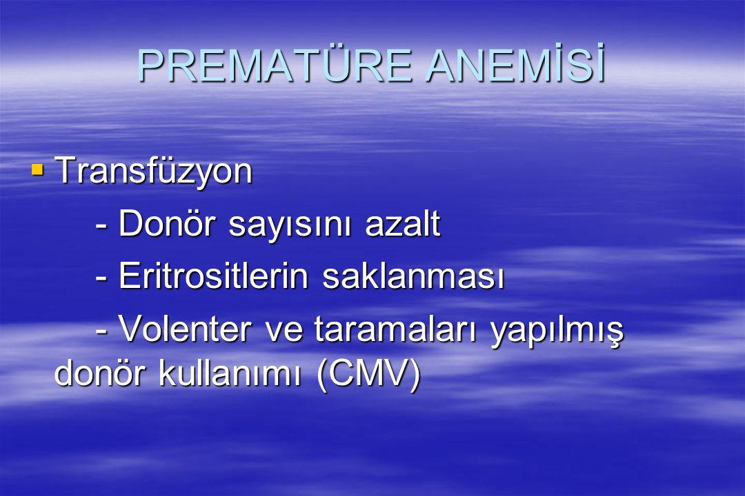 PREMATÜRE ANEMİSİ  Transfüzyon - Donör sayısını azalt - Eritrositlerin saklanması - Volenter ve taramaları yapılmış donör kullanımı (CMV)