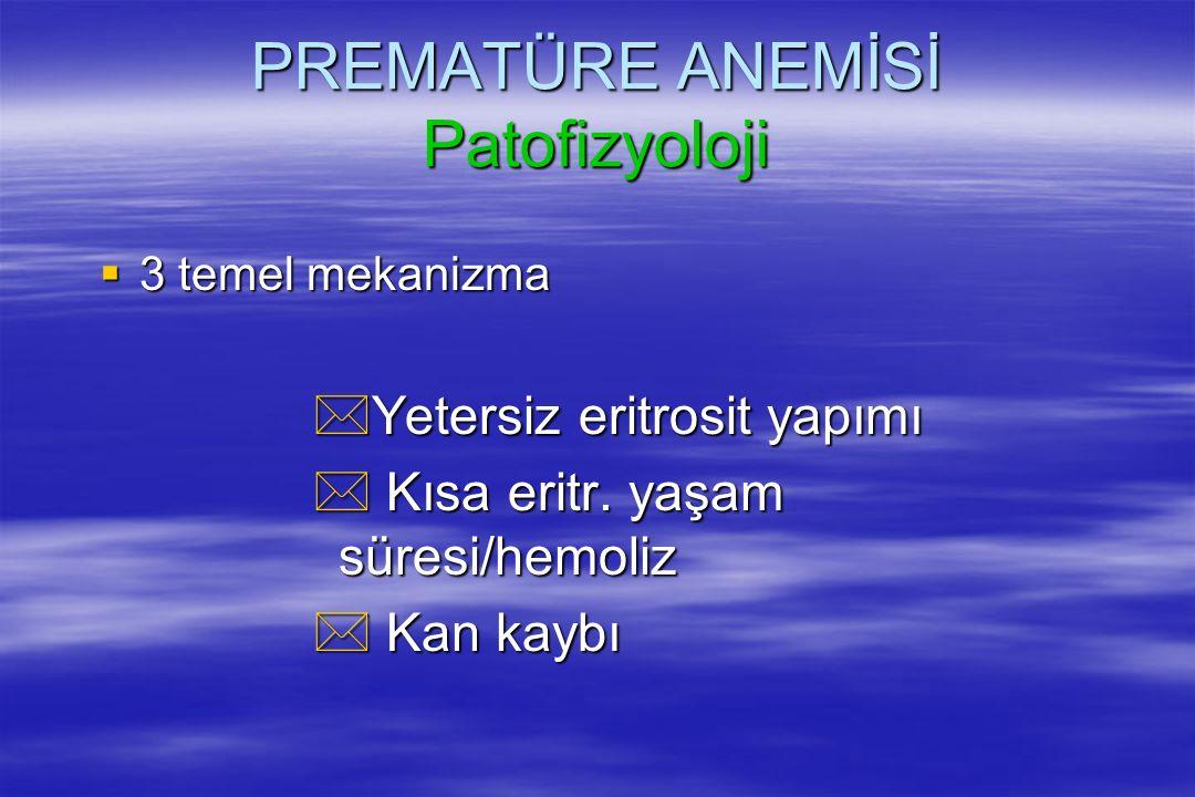 PREMATÜRE ANEMİSİ Patofizyoloji  3 temel mekanizma *Yetersiz eritrosit yapımı * Kısa eritr. yaşam süresi/hemoliz * Kan kaybı