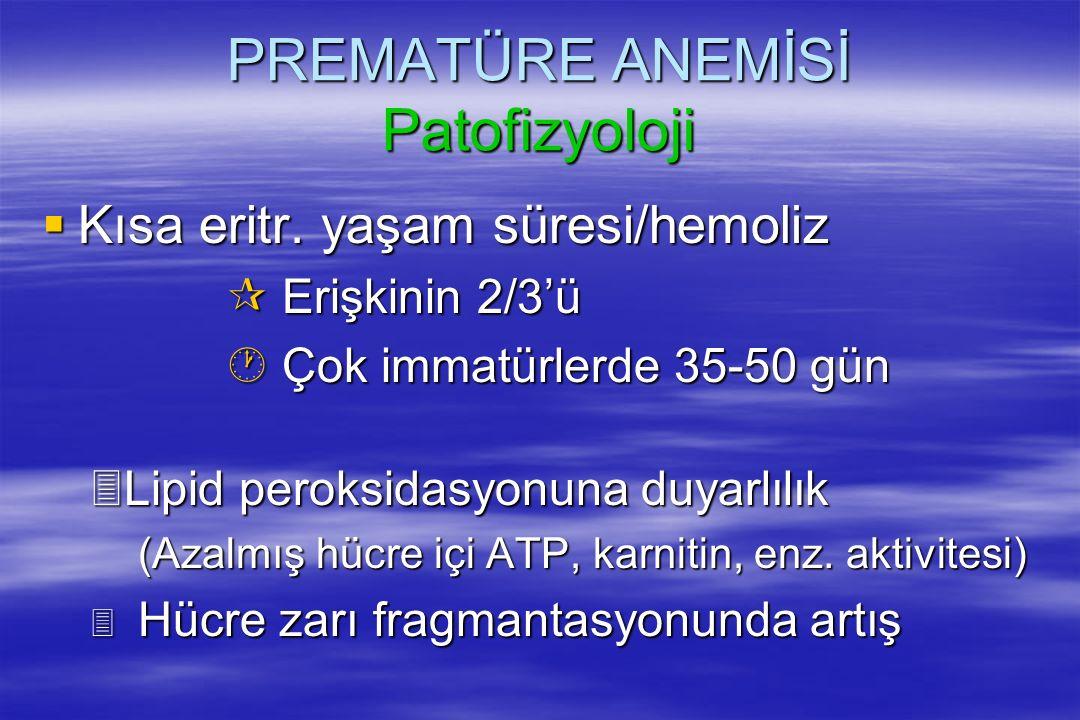 PREMATÜRE ANEMİSİ Patofizyoloji  Kısa eritr. yaşam süresi/hemoliz ¶ Erişkinin 2/3'ü · Çok immatürlerde 35-50 gün 3Lipid peroksidasyonuna duyarlılık (