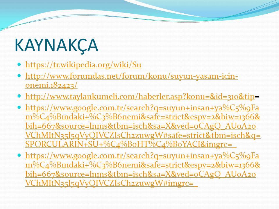 KAYNAKÇA https://tr.wikipedia.org/wiki/Su http://www.forumdas.net/forum/konu/suyun-yasam-icin- onemi.182423/ http://www.forumdas.net/forum/konu/suyun-