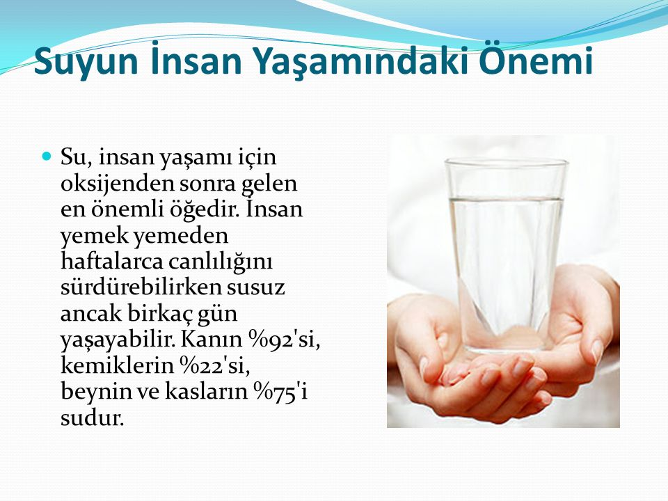 Suyun İnsan Yaşamındaki Önemi Su, insan yaşamı için oksijenden sonra gelen en önemli öğedir. İnsan yemek yemeden haftalarca canlılığını sürdürebilirke