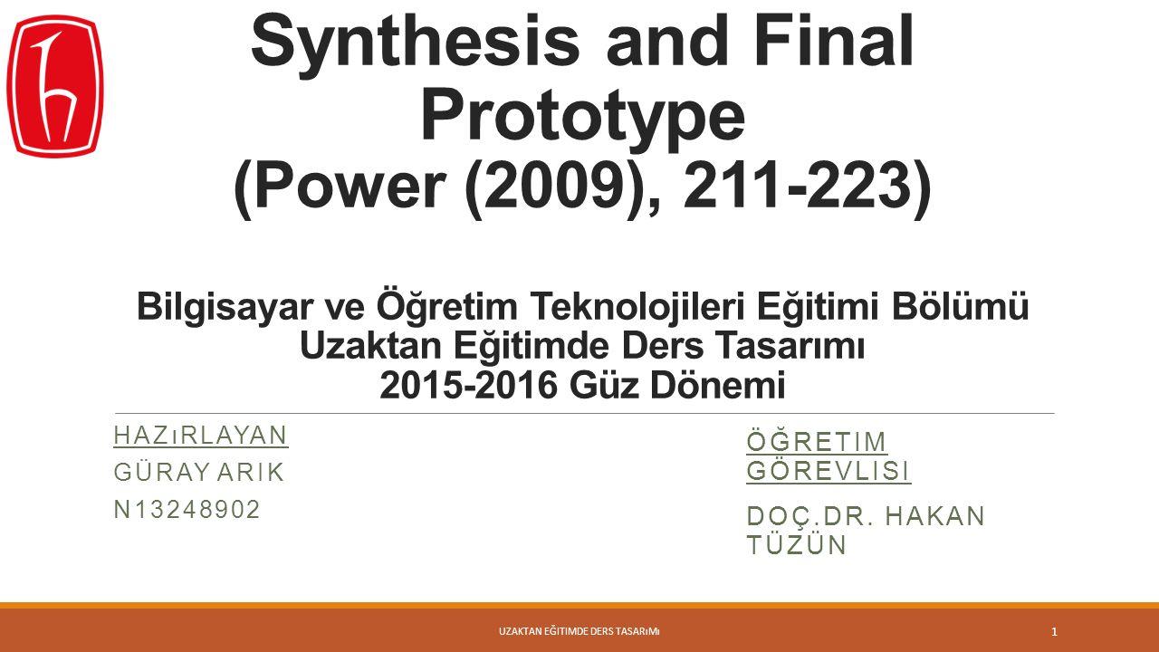 Synthesis and Final Prototype (Power (2009), 211-223) Bilgisayar ve Öğretim Teknolojileri Eğitimi Bölümü Uzaktan Eğitimde Ders Tasarımı 2015-2016 Güz Dönemi HAZıRLAYAN GÜRAY ARIK N13248902 1 ÖĞRETIM GÖREVLISI DOÇ.DR.