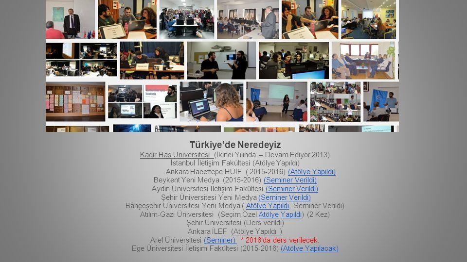 Türkiye'de Neredeyiz Kadir Has Universitesi (İkinci Yılında – Devam Ediyor 2013) İstanbul İletişim Fakültesi (Atölye Yapıldı) Ankara Hacettepe HÜİF ( 2015-2016) (Atölye Yapıldı) Beykent Yeni Medya (2015-2016) (Seminer Verildi)(Atölye Yapıldı)(Seminer Verildi) Aydın Üniversitesi İletişim Fakültesi (Seminer Verildi) Şehir Üniversitesi Yeni Medya (Seminer Verildi) Bahçeşehir Üniversitesi Yeni Medya ( Atölye Yapıldı, Seminer Verildi) Atılım-Gazi Üniversitesi (Seçim Özel Atölye Yapıldı) (2 Kez)(Seminer Verildi) Atölye YapıldıAtölyeYapıldı Şehir Üniversitesi (Ders verildi) Ankara İLEF (Atölye Yapıldı ) Arel Üniversitesi (Seminer) * 2016'da ders verilecek.